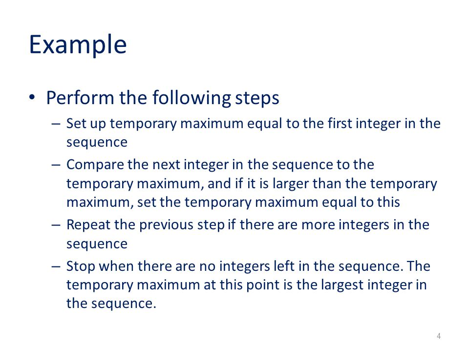 Example Perform the following steps – Set up temporary maximum equal to the first integer in the sequence – Compare the next integer in the sequence to the temporary maximum, and if it is larger than the temporary maximum, set the temporary maximum equal to this – Repeat the previous step if there are more integers in the sequence – Stop when there are no integers left in the sequence.