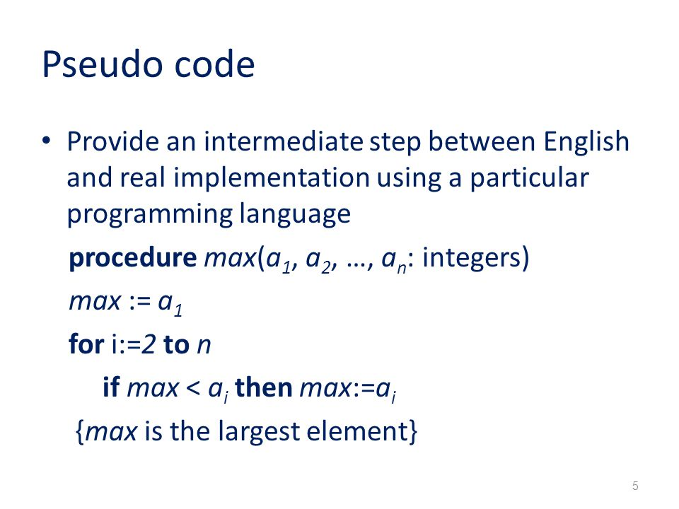 Pseudo code Provide an intermediate step between English and real implementation using a particular programming language procedure max(a 1, a 2, …, a n : integers) max := a 1 for i:=2 to n if max < a i then max:=a i {max is the largest element} 5
