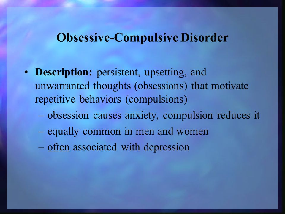 Obsessive-Compulsive Disorder Description: persistent, upsetting, and unwarranted thoughts (obsessions) that motivate repetitive behaviors (compulsions) –obsession causes anxiety, compulsion reduces it –equally common in men and women –often associated with depression