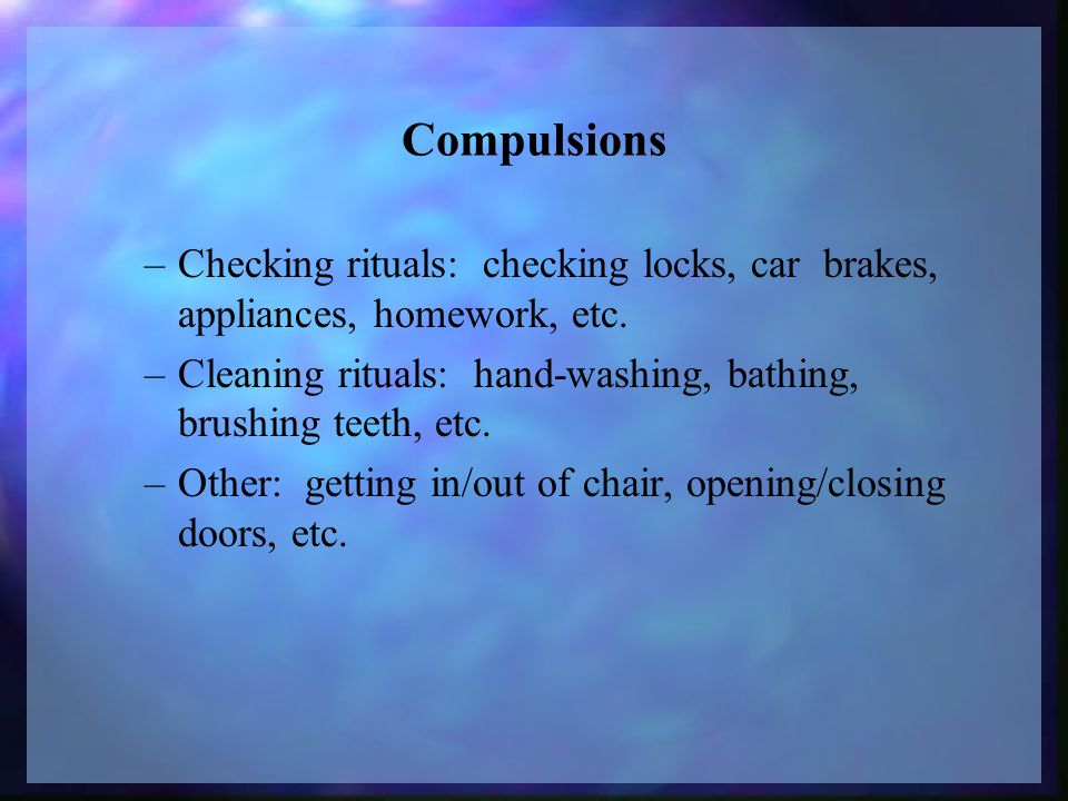 Compulsions –Checking rituals: checking locks, car brakes, appliances, homework, etc.