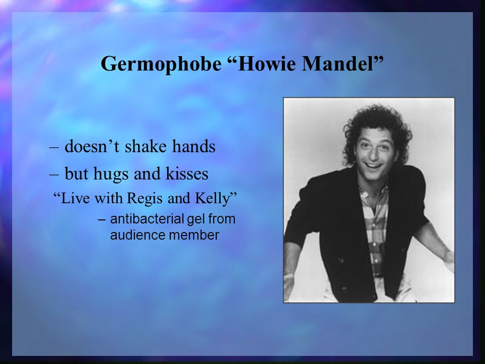 Germophobe Howie Mandel –doesn't shake hands –but hugs and kisses Live with Regis and Kelly –antibacterial gel from audience member