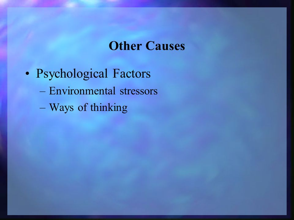 Other Causes Psychological Factors –Environmental stressors –Ways of thinking