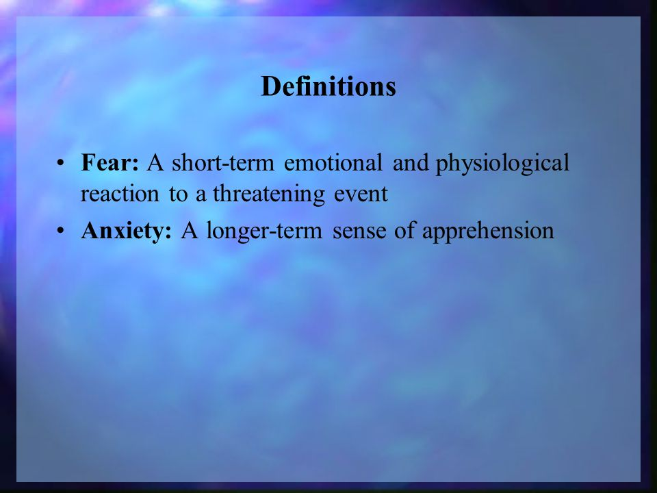 Definitions Fear: A short-term emotional and physiological reaction to a threatening event Anxiety: A longer-term sense of apprehension