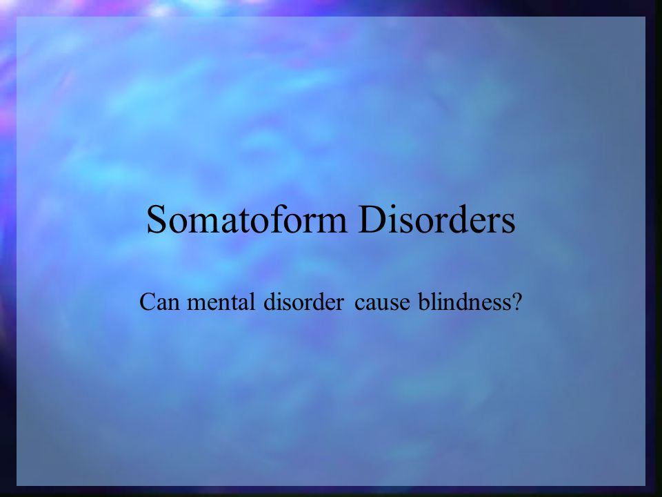 Somatoform Disorders Can mental disorder cause blindness