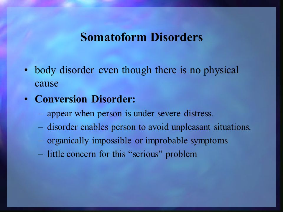 Somatoform Disorders body disorder even though there is no physical cause Conversion Disorder: –appear when person is under severe distress.