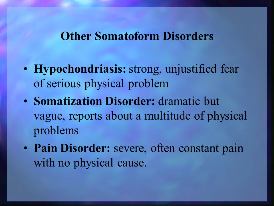 Other Somatoform Disorders Hypochondriasis: strong, unjustified fear of serious physical problem Somatization Disorder: dramatic but vague, reports about a multitude of physical problems Pain Disorder: severe, often constant pain with no physical cause.