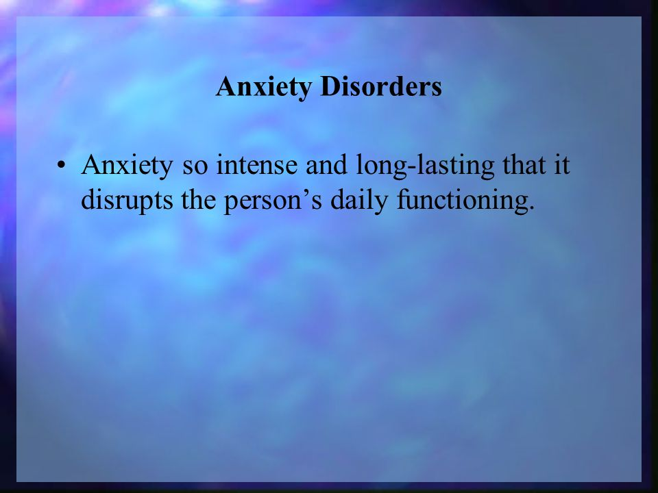Anxiety Disorders Anxiety so intense and long-lasting that it disrupts the person's daily functioning.