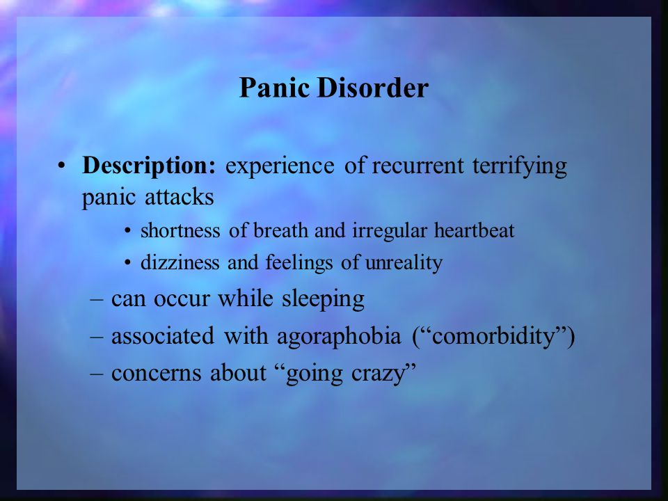 Panic Disorder Description: experience of recurrent terrifying panic attacks shortness of breath and irregular heartbeat dizziness and feelings of unreality –can occur while sleeping –associated with agoraphobia ( comorbidity ) –concerns about going crazy