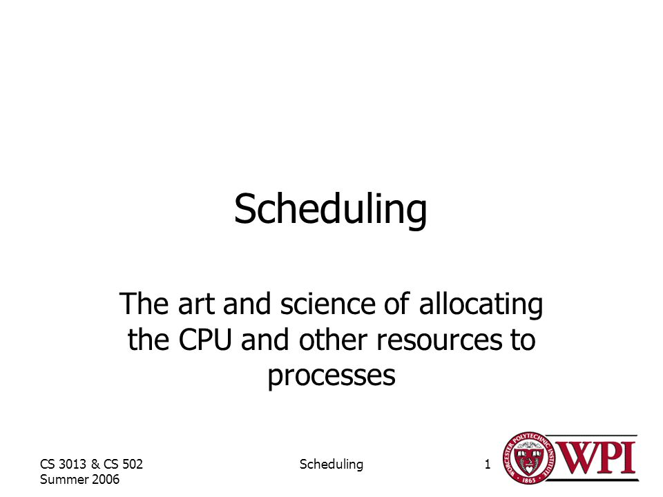 CS 3013 & CS 502 Summer 2006 Scheduling1 The art and science of allocating the CPU and other resources to processes