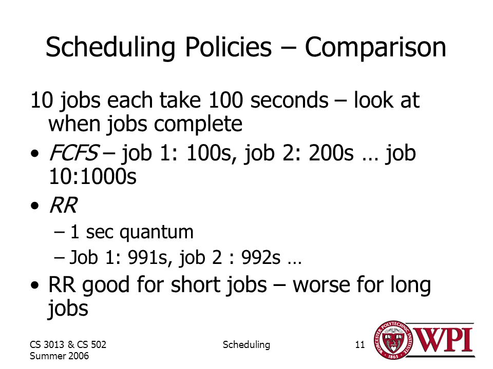 CS 3013 & CS 502 Summer 2006 Scheduling11 Scheduling Policies – Comparison 10 jobs each take 100 seconds – look at when jobs complete FCFS – job 1: 100s, job 2: 200s … job 10:1000s RR –1 sec quantum –Job 1: 991s, job 2 : 992s … RR good for short jobs – worse for long jobs