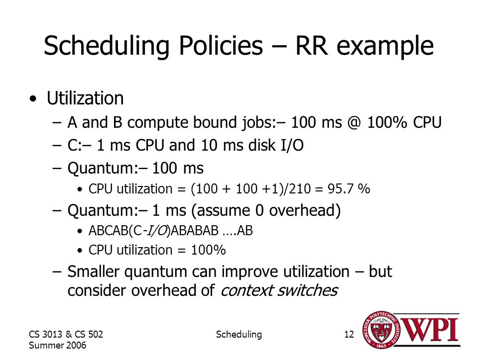 CS 3013 & CS 502 Summer 2006 Scheduling12 Scheduling Policies – RR example Utilization –A and B compute bound jobs:– % CPU –C:– 1 ms CPU and 10 ms disk I/O –Quantum:– 100 ms CPU utilization = ( )/210 = 95.7 % –Quantum:– 1 ms (assume 0 overhead) ABCAB(C-I/O)ABABAB ….AB CPU utilization = 100% –Smaller quantum can improve utilization – but consider overhead of context switches