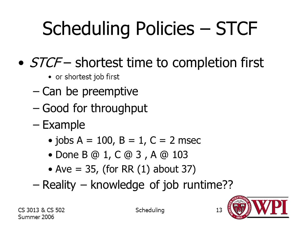 CS 3013 & CS 502 Summer 2006 Scheduling13 Scheduling Policies – STCF STCF – shortest time to completion first or shortest job first –Can be preemptive –Good for throughput –Example jobs A = 100, B = 1, C = 2 msec Done 1, 3, 103 Ave = 35, (for RR (1) about 37) –Reality – knowledge of job runtime