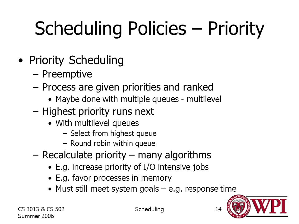 CS 3013 & CS 502 Summer 2006 Scheduling14 Scheduling Policies – Priority Priority Scheduling –Preemptive –Process are given priorities and ranked Maybe done with multiple queues - multilevel –Highest priority runs next With multilevel queues –Select from highest queue –Round robin within queue –Recalculate priority – many algorithms E.g.