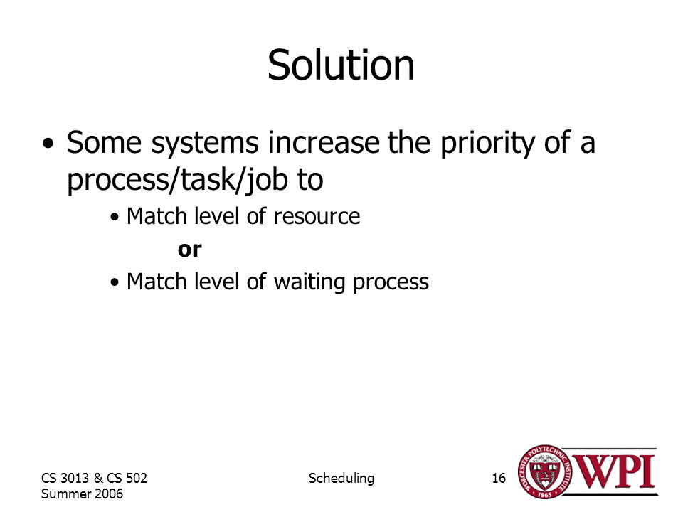 CS 3013 & CS 502 Summer 2006 Scheduling16 Solution Some systems increase the priority of a process/task/job to Match level of resource or Match level of waiting process