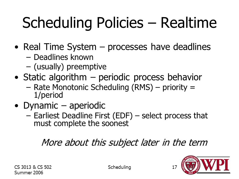 CS 3013 & CS 502 Summer 2006 Scheduling17 Scheduling Policies – Realtime Real Time System – processes have deadlines –Deadlines known –(usually) preemptive Static algorithm – periodic process behavior –Rate Monotonic Scheduling (RMS) – priority = 1/period Dynamic – aperiodic –Earliest Deadline First (EDF) – select process that must complete the soonest More about this subject later in the term