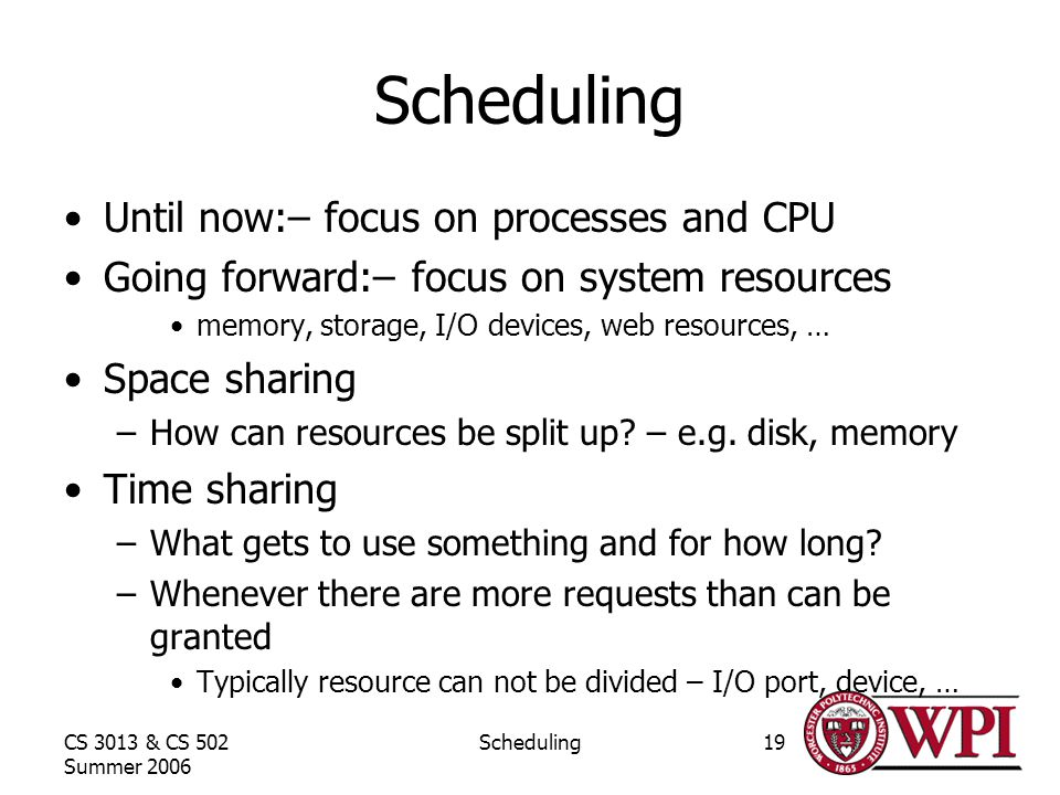CS 3013 & CS 502 Summer 2006 Scheduling19 Scheduling Until now:– focus on processes and CPU Going forward:– focus on system resources memory, storage, I/O devices, web resources, … Space sharing –How can resources be split up.