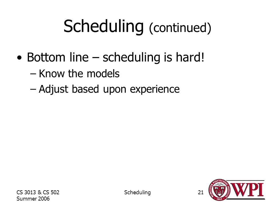 CS 3013 & CS 502 Summer 2006 Scheduling21 Scheduling (continued) Bottom line – scheduling is hard.
