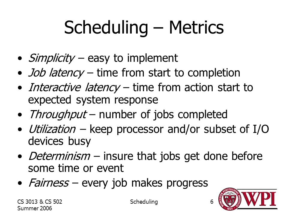 CS 3013 & CS 502 Summer 2006 Scheduling6 Scheduling – Metrics Simplicity – easy to implement Job latency – time from start to completion Interactive latency – time from action start to expected system response Throughput – number of jobs completed Utilization – keep processor and/or subset of I/O devices busy Determinism – insure that jobs get done before some time or event Fairness – every job makes progress