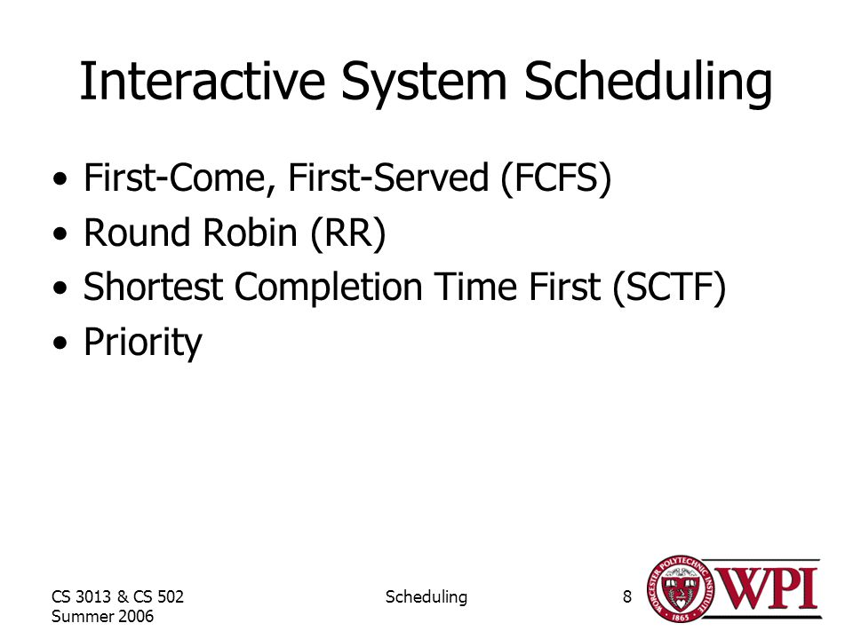 CS 3013 & CS 502 Summer 2006 Scheduling8 Interactive System Scheduling First-Come, First-Served (FCFS) Round Robin (RR) Shortest Completion Time First (SCTF) Priority
