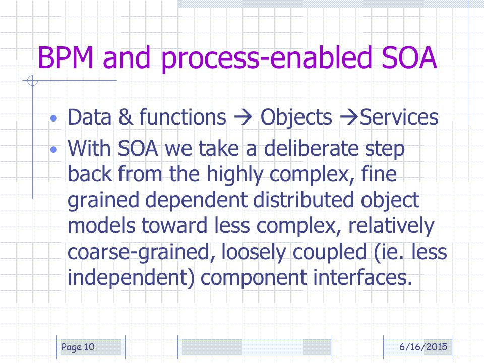 BPM and process-enabled SOA Data & functions  Objects  Services With SOA we take a deliberate step back from the highly complex, fine grained dependent distributed object models toward less complex, relatively coarse-grained, loosely coupled (ie.