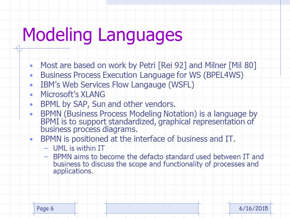 Modeling Languages Most are based on work by Petri [Rei 92] and Milner [Mil 80] Business Process Execution Language for WS (BPEL4WS) IBM's Web Services Flow Langauge (WSFL) Microsoft's XLANG BPML by SAP, Sun and other vendors.
