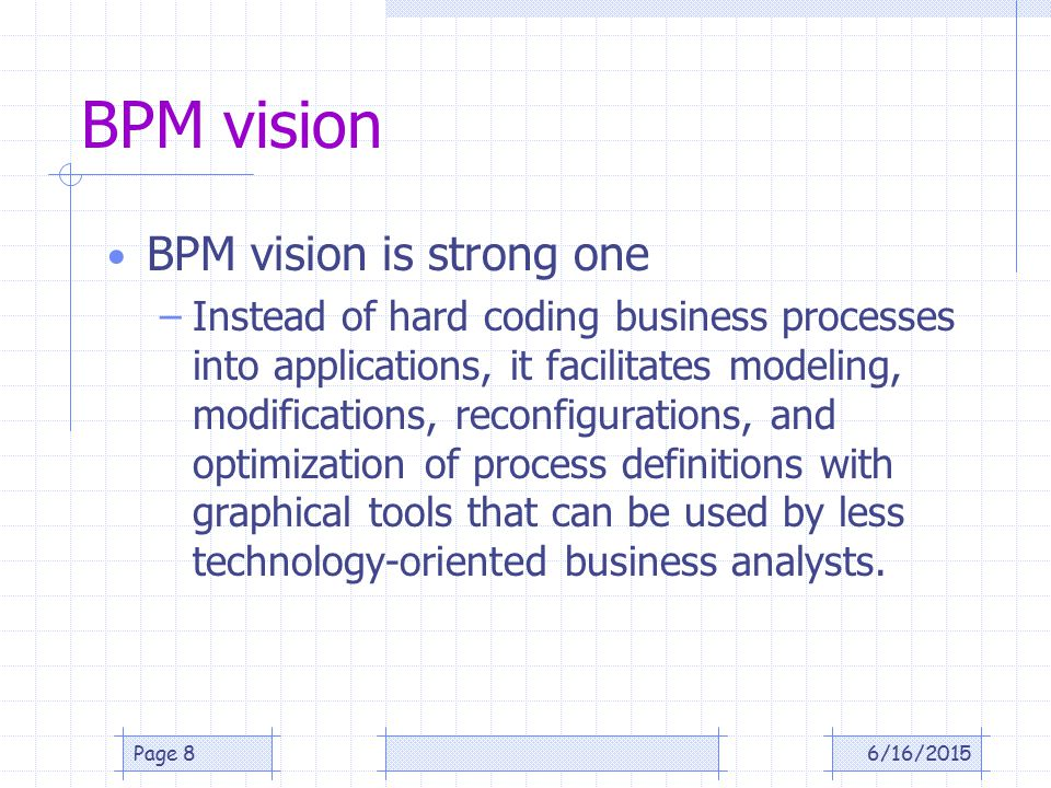 BPM vision BPM vision is strong one –Instead of hard coding business processes into applications, it facilitates modeling, modifications, reconfigurations, and optimization of process definitions with graphical tools that can be used by less technology-oriented business analysts.