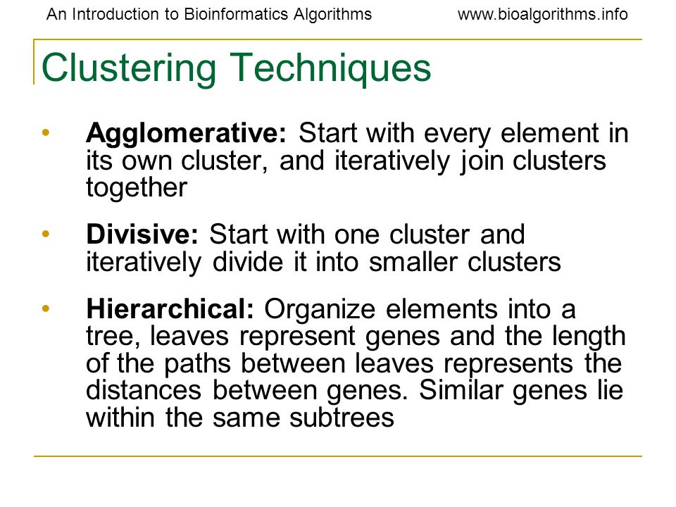 An Introduction to Bioinformatics Algorithmswww.bioalgorithms.info Clustering Techniques Agglomerative: Start with every element in its own cluster, and iteratively join clusters together Divisive: Start with one cluster and iteratively divide it into smaller clusters Hierarchical: Organize elements into a tree, leaves represent genes and the length of the paths between leaves represents the distances between genes.