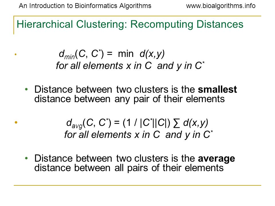 An Introduction to Bioinformatics Algorithmswww.bioalgorithms.info Hierarchical Clustering: Recomputing Distances d min (C, C * ) = min d(x,y) for all elements x in C and y in C * Distance between two clusters is the smallest distance between any pair of their elements d avg (C, C * ) = (1 / |C * ||C|) ∑ d(x,y) for all elements x in C and y in C * Distance between two clusters is the average distance between all pairs of their elements
