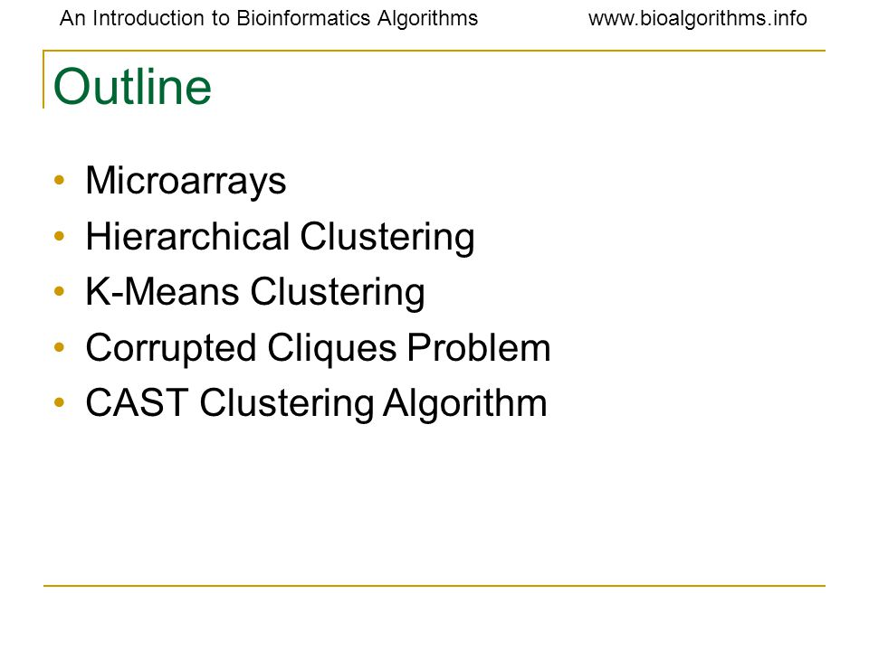 An Introduction to Bioinformatics Algorithmswww.bioalgorithms.info Outline Microarrays Hierarchical Clustering K-Means Clustering Corrupted Cliques Problem CAST Clustering Algorithm