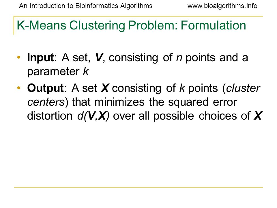 An Introduction to Bioinformatics Algorithmswww.bioalgorithms.info K-Means Clustering Problem: Formulation Input: A set, V, consisting of n points and a parameter k Output: A set X consisting of k points (cluster centers) that minimizes the squared error distortion d(V,X) over all possible choices of X