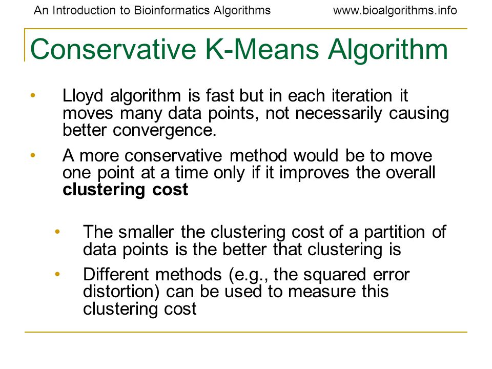 An Introduction to Bioinformatics Algorithmswww.bioalgorithms.info Conservative K-Means Algorithm Lloyd algorithm is fast but in each iteration it moves many data points, not necessarily causing better convergence.