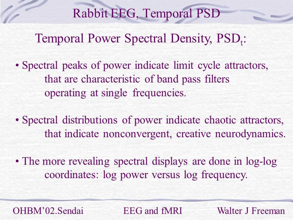 Rabbit EEG, Temporal PSD OHBM'02.Sendai EEG and fMRI Walter J Freeman Temporal Power Spectral Density, PSD t : Spectral peaks of power indicate limit cycle attractors, that are characteristic of band pass filters operating at single frequencies.