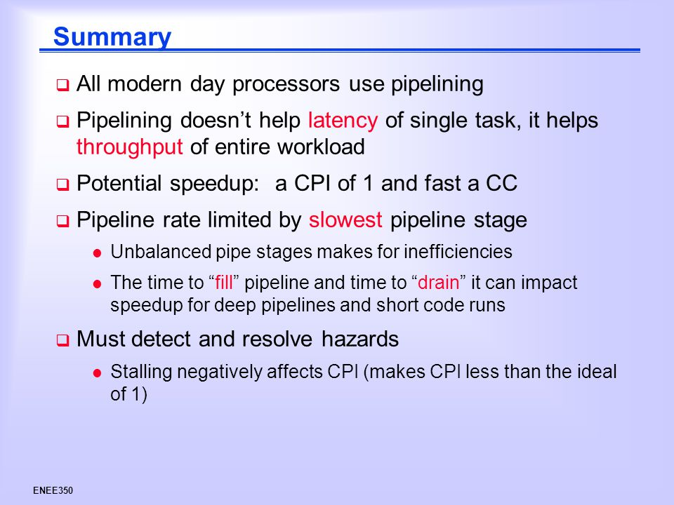 ENEE350 Summary  All modern day processors use pipelining  Pipelining doesn't help latency of single task, it helps throughput of entire workload  Potential speedup: a CPI of 1 and fast a CC  Pipeline rate limited by slowest pipeline stage l Unbalanced pipe stages makes for inefficiencies l The time to fill pipeline and time to drain it can impact speedup for deep pipelines and short code runs  Must detect and resolve hazards l Stalling negatively affects CPI (makes CPI less than the ideal of 1)