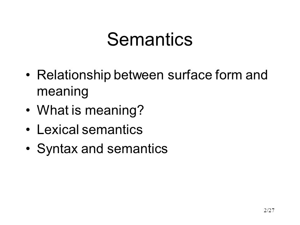 2/27 Semantics Relationship between surface form and meaning What is meaning.