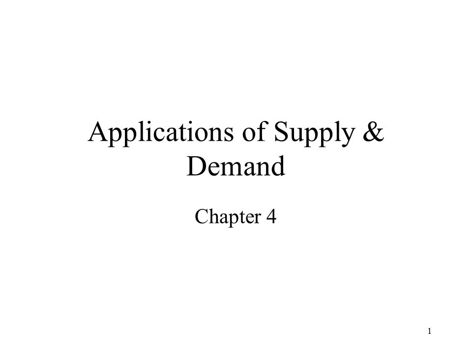 1 Applications of Supply & Demand Chapter 4