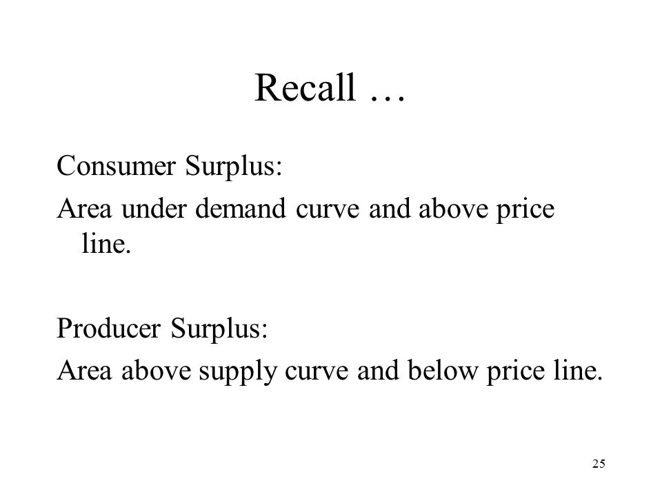 25 Recall … Consumer Surplus: Area under demand curve and above price line.
