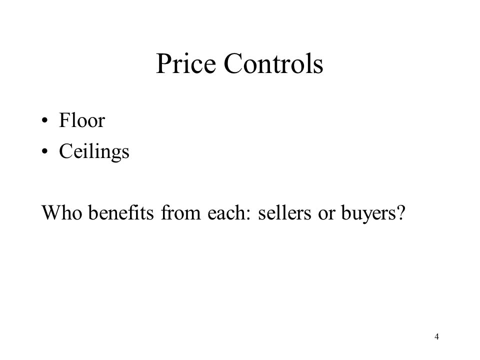 4 Price Controls Floor Ceilings Who benefits from each: sellers or buyers