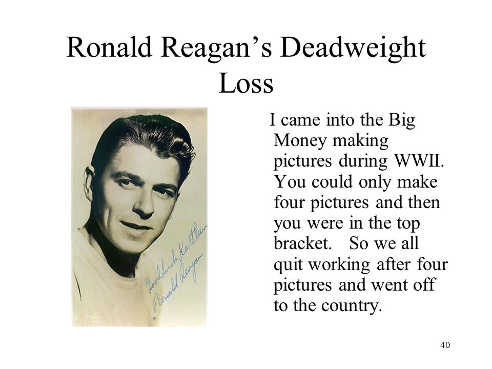 40 Ronald Reagan's Deadweight Loss I came into the Big Money making pictures during WWII.