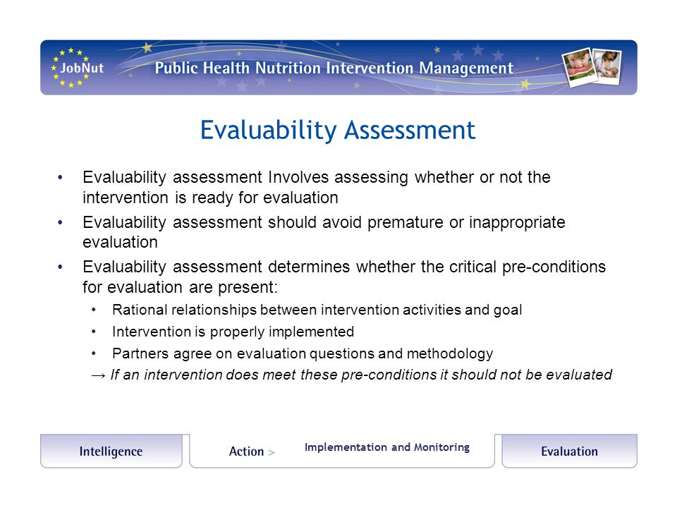 Evaluability Assessment Evaluability assessment Involves assessing whether or not the intervention is ready for evaluation Evaluability assessment should avoid premature or inappropriate evaluation Evaluability assessment determines whether the critical pre-conditions for evaluation are present: Rational relationships between intervention activities and goal Intervention is properly implemented Partners agree on evaluation questions and methodology → If an intervention does meet these pre-conditions it should not be evaluated Implementation and Monitoring