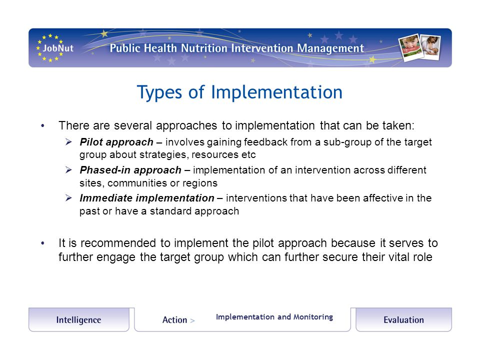 Types of Implementation There are several approaches to implementation that can be taken:  Pilot approach – involves gaining feedback from a sub-group of the target group about strategies, resources etc  Phased-in approach – implementation of an intervention across different sites, communities or regions  Immediate implementation – interventions that have been affective in the past or have a standard approach It is recommended to implement the pilot approach because it serves to further engage the target group which can further secure their vital role Implementation and Monitoring