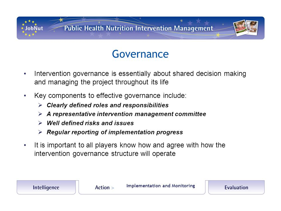 Governance Intervention governance is essentially about shared decision making and managing the project throughout its life Key components to effective governance include:  Clearly defined roles and responsibilities  A representative intervention management committee  Well defined risks and issues  Regular reporting of implementation progress It is important to all players know how and agree with how the intervention governance structure will operate Implementation and Monitoring