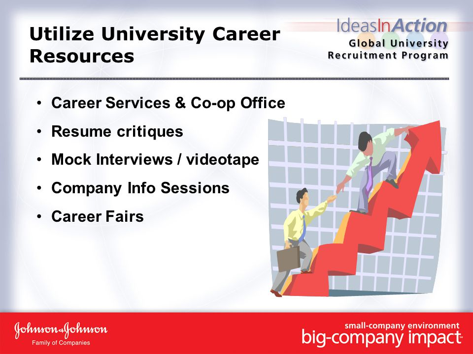 Utilize University Career Resources Career Services & Co-op Office Resume critiques Mock Interviews / videotape Company Info Sessions Career Fairs