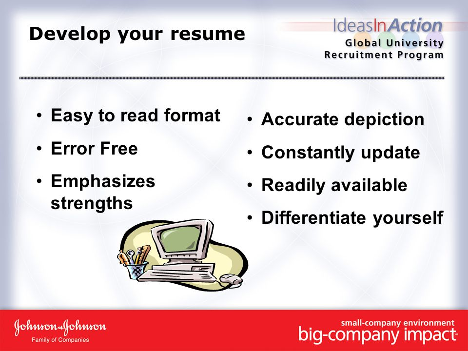 Develop your resume Easy to read format Error Free Emphasizes strengths Accurate depiction Constantly update Readily available Differentiate yourself