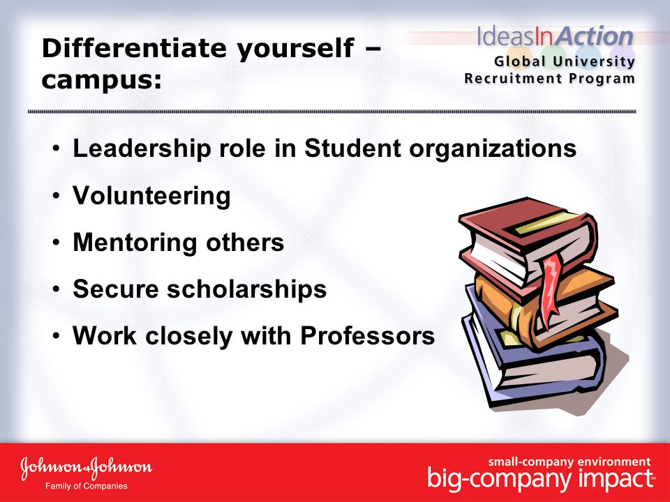 Differentiate yourself – campus: Leadership role in Student organizations Volunteering Mentoring others Secure scholarships Work closely with Professors