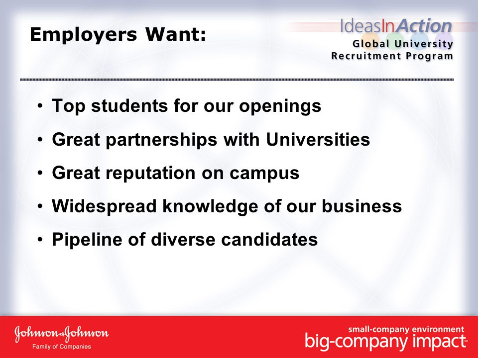 Employers Want: Top students for our openings Great partnerships with Universities Great reputation on campus Widespread knowledge of our business Pipeline of diverse candidates