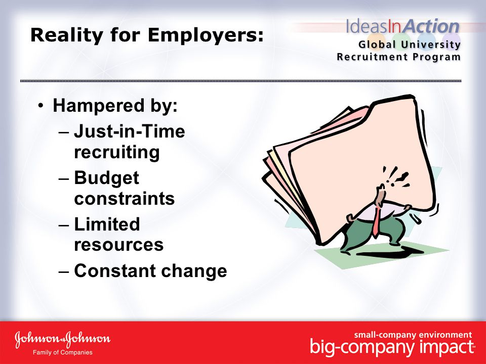 Reality for Employers: Hampered by: –Just-in-Time recruiting –Budget constraints –Limited resources –Constant change