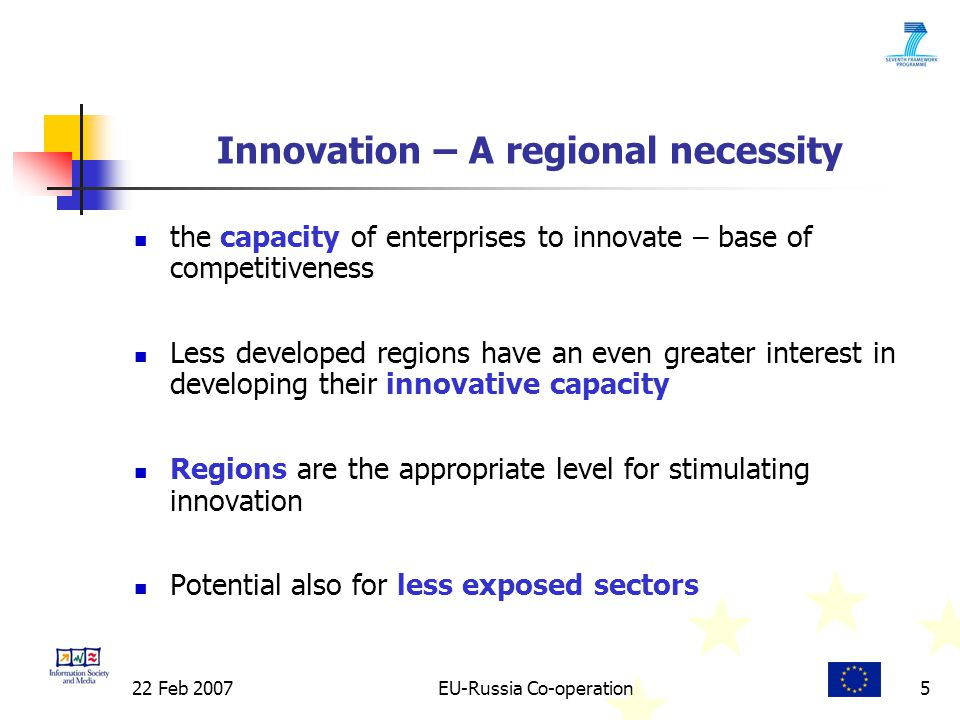22 Feb 2007EU-Russia Co-operation5 Innovation – A regional necessity the capacity of enterprises to innovate – base of competitiveness Less developed regions have an even greater interest in developing their innovative capacity Regions are the appropriate level for stimulating innovation Potential also for less exposed sectors