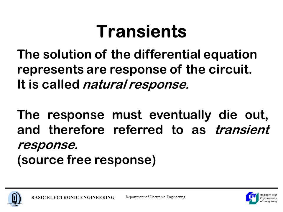 Department of Electronic Engineering BASIC ELECTRONIC ENGINEERING Transients The solution of the differential equation represents are response of the circuit.