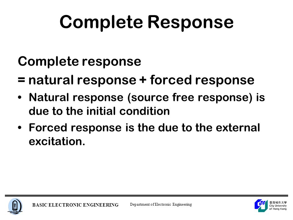Department of Electronic Engineering BASIC ELECTRONIC ENGINEERING Complete Response Complete response = natural response + forced response Natural response (source free response) is due to the initial condition Forced response is the due to the external excitation.