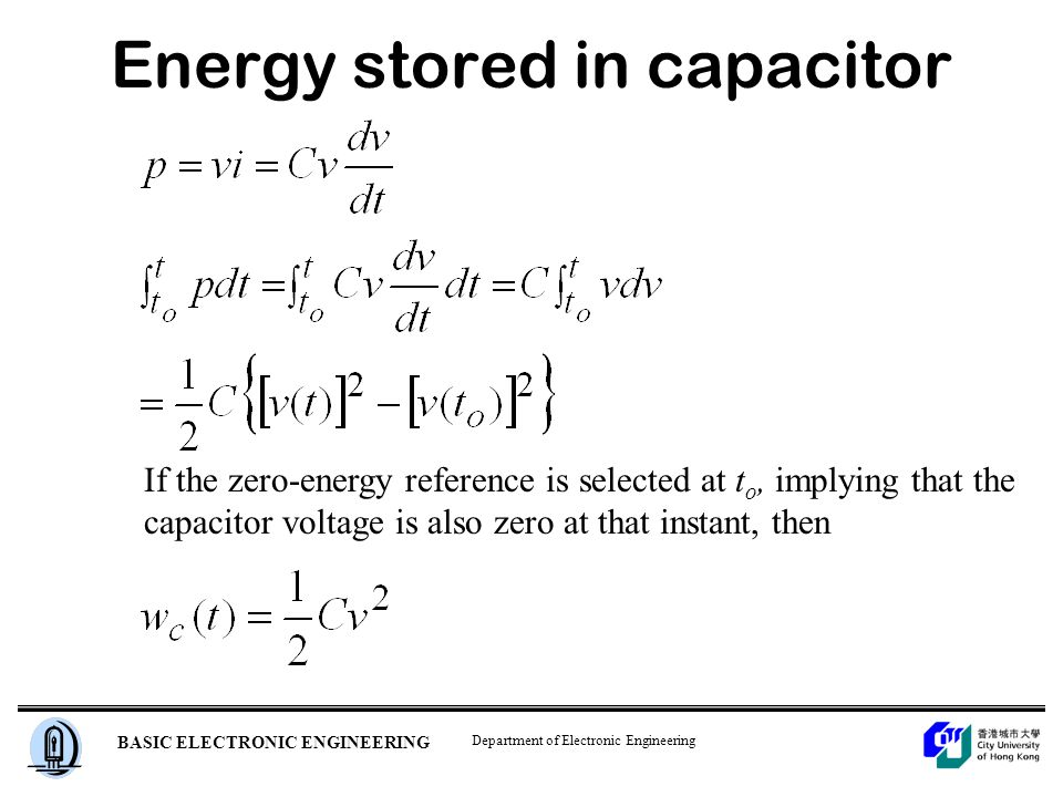 Department of Electronic Engineering BASIC ELECTRONIC ENGINEERING Energy stored in capacitor If the zero-energy reference is selected at t o, implying that the capacitor voltage is also zero at that instant, then